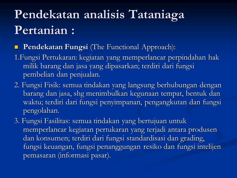 Pendekatan analisis Tataniaga Pertanian : Pendekatan Fungsi (The Functional Approach): Pendekatan Fungsi (The Functional Approach): 1.Fungsi Pertukaran: kegiatan yang memperlancar perpindahan hak milik barang dan jasa yang dipasarkan; terdiri dari fungsi pembelian dan penjualan.