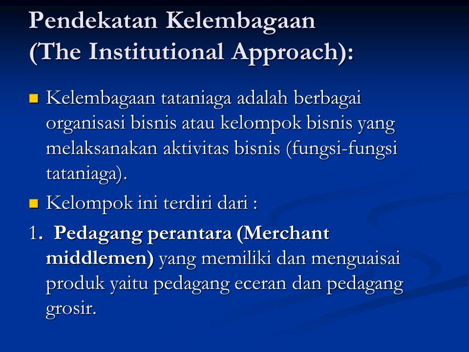 Pendekatan Kelembagaan (The Institutional Approach): Kelembagaan tataniaga adalah berbagai organisasi bisnis atau kelompok bisnis yang melaksanakan aktivitas bisnis (fungsi-fungsi tataniaga).