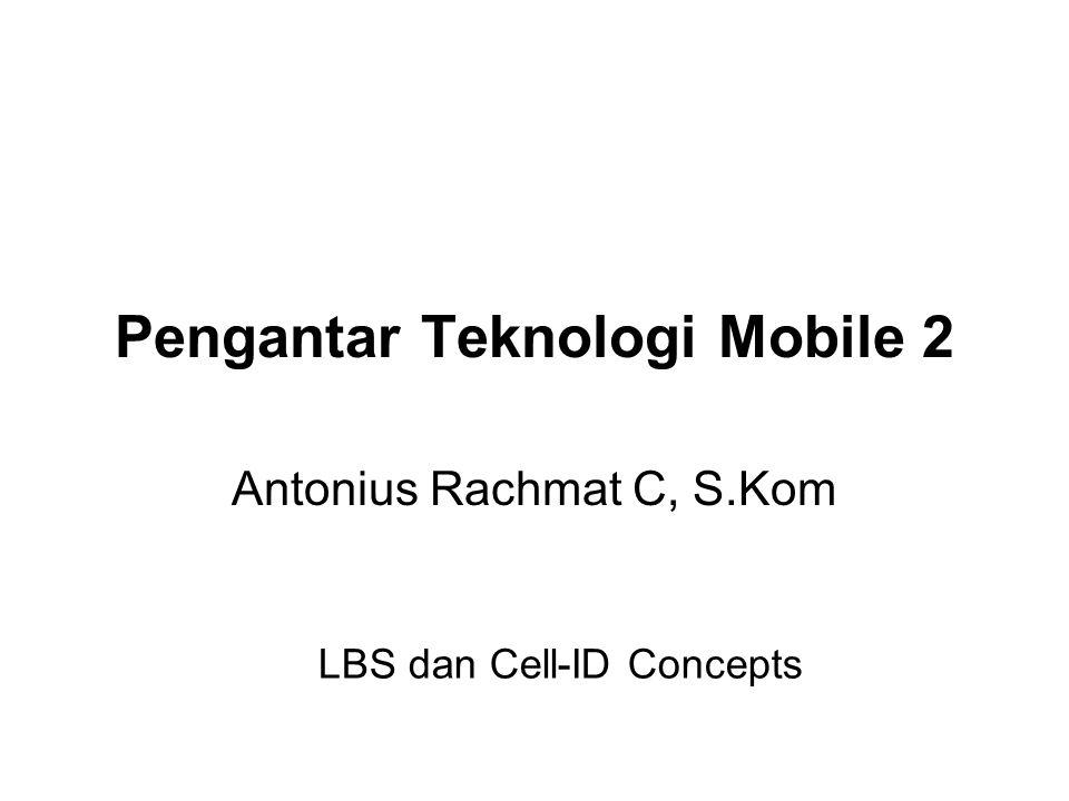 Pengantar Teknologi Mobile 2 Antonius Rachmat C, S.Kom LBS dan Cell-ID Concepts