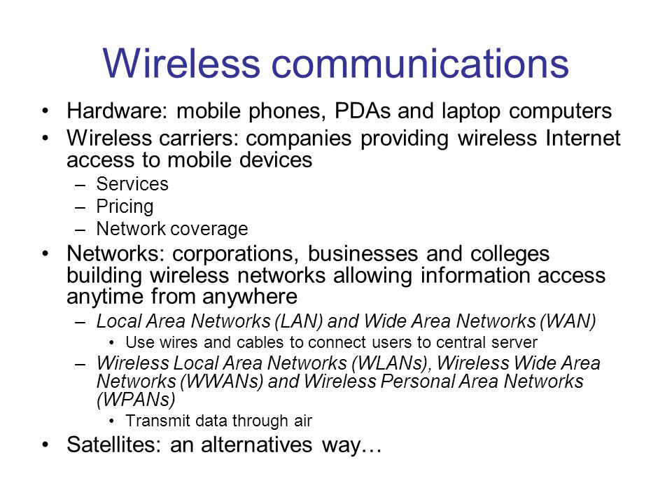 Wireless communications Hardware: mobile phones, PDAs and laptop computers Wireless carriers: companies providing wireless Internet access to mobile devices –Services –Pricing –Network coverage Networks: corporations, businesses and colleges building wireless networks allowing information access anytime from anywhere –Local Area Networks (LAN) and Wide Area Networks (WAN) Use wires and cables to connect users to central server –Wireless Local Area Networks (WLANs), Wireless Wide Area Networks (WWANs) and Wireless Personal Area Networks (WPANs) Transmit data through air Satellites: an alternatives way…