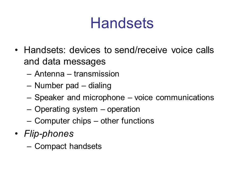 Handsets Handsets: devices to send/receive voice calls and data messages –Antenna – transmission –Number pad – dialing –Speaker and microphone – voice communications –Operating system – operation –Computer chips – other functions Flip-phones –Compact handsets