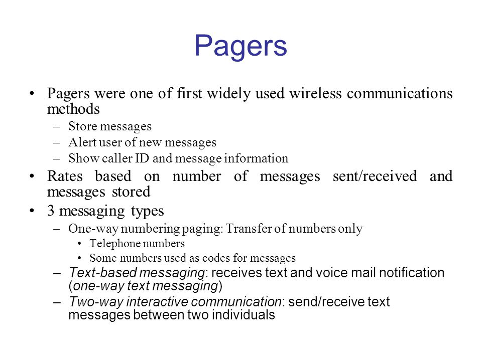 Pagers Pagers were one of first widely used wireless communications methods –Store messages –Alert user of new messages –Show caller ID and message information Rates based on number of messages sent/received and messages stored 3 messaging types –One-way numbering paging: Transfer of numbers only Telephone numbers Some numbers used as codes for messages –Text-based messaging: receives text and voice mail notification (one-way text messaging) –Two-way interactive communication: send/receive text messages between two individuals