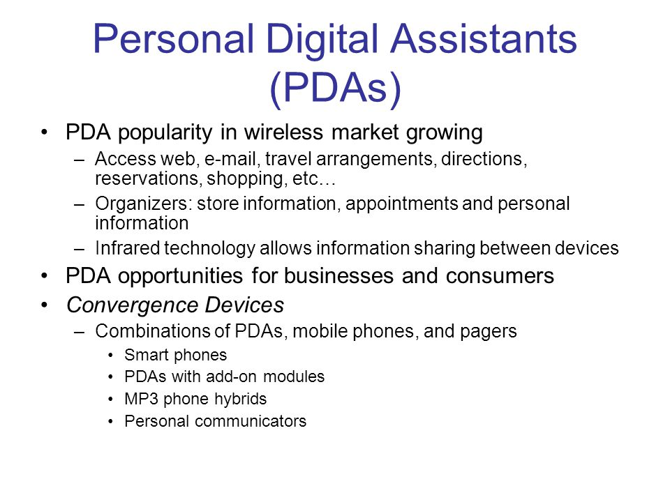 Personal Digital Assistants (PDAs) PDA popularity in wireless market growing –Access web, e-mail, travel arrangements, directions, reservations, shopp