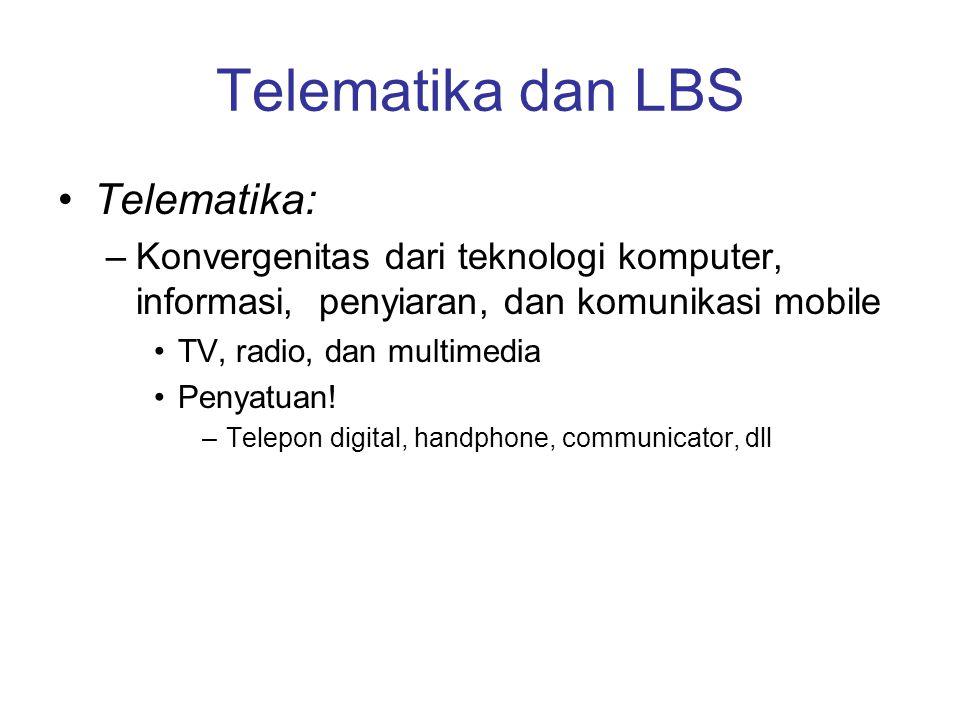 Telematika dan LBS Telematika: –Konvergenitas dari teknologi komputer, informasi, penyiaran, dan komunikasi mobile TV, radio, dan multimedia Penyatuan