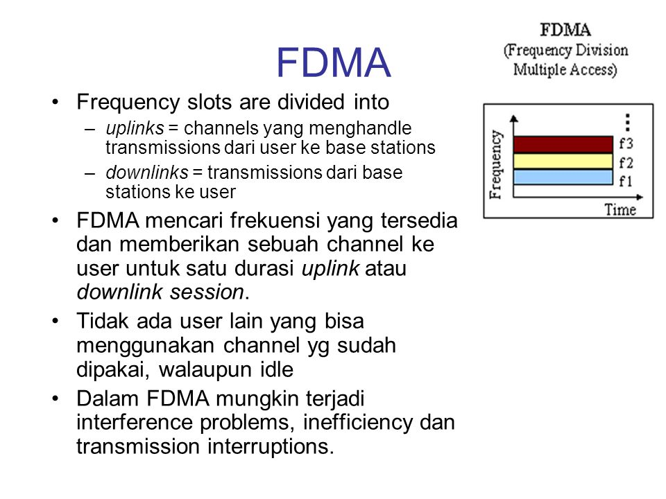 FDMA Frequency slots are divided into –uplinks = channels yang menghandle transmissions dari user ke base stations –downlinks = transmissions dari bas