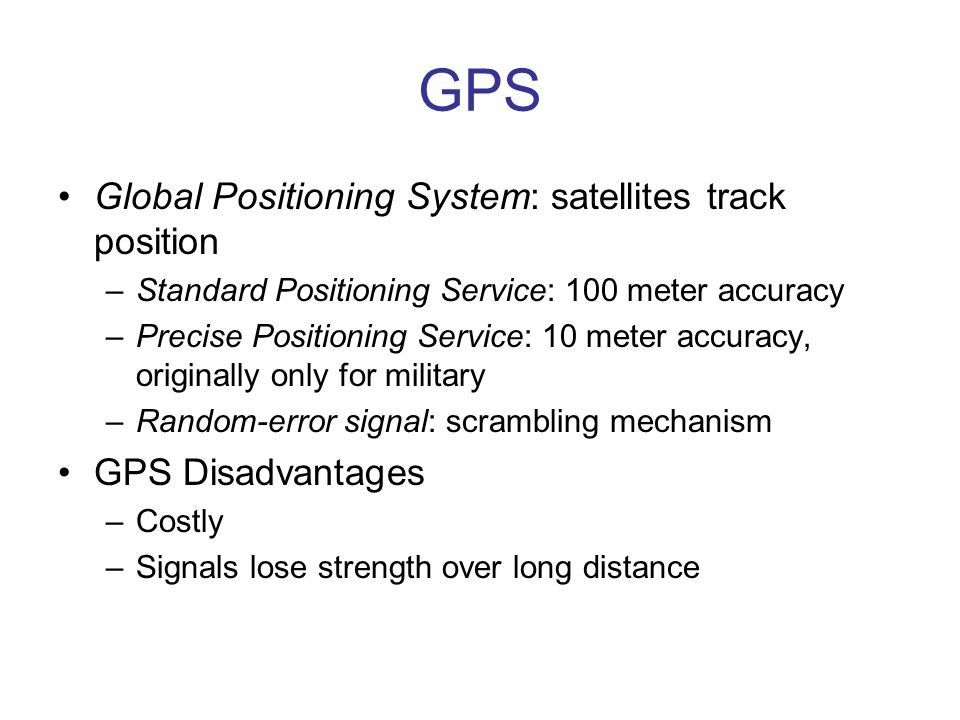GPS Global Positioning System: satellites track position –Standard Positioning Service: 100 meter accuracy –Precise Positioning Service: 10 meter accuracy, originally only for military –Random-error signal: scrambling mechanism GPS Disadvantages –Costly –Signals lose strength over long distance