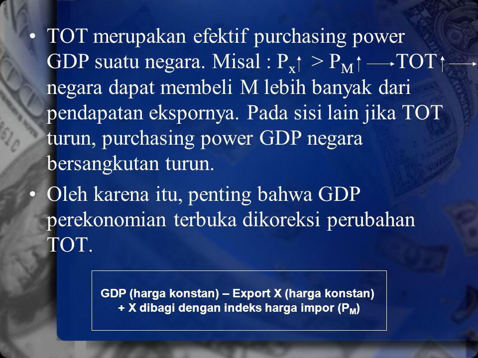 TOT merupakan efektif purchasing power GDP suatu negara. Misal : P x > P M TOT negara dapat membeli M lebih banyak dari pendapatan ekspornya. Pada sis