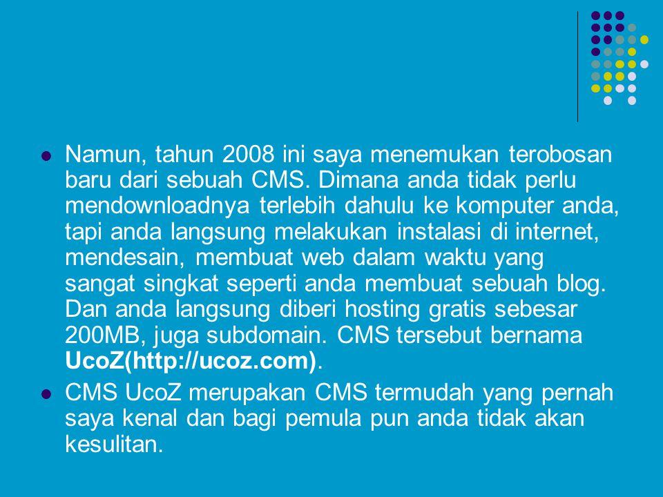 Namun, tahun 2008 ini saya menemukan terobosan baru dari sebuah CMS. Dimana anda tidak perlu mendownloadnya terlebih dahulu ke komputer anda, tapi and
