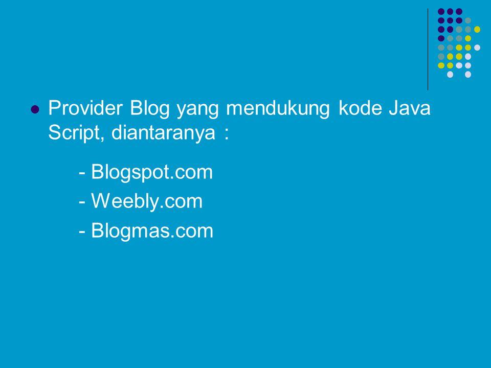 Provider Blog yang mendukung kode Java Script, diantaranya : - Blogspot.com - Weebly.com - Blogmas.com