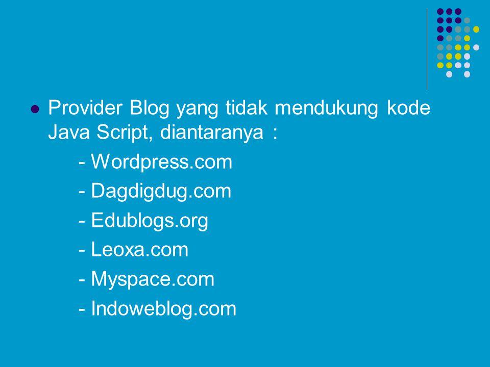 Provider Blog yang tidak mendukung kode Java Script, diantaranya : - Wordpress.com - Dagdigdug.com - Edublogs.org - Leoxa.com - Myspace.com - Indowebl