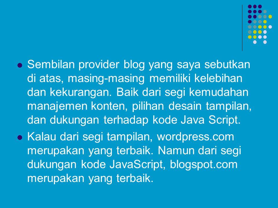 Sembilan provider blog yang saya sebutkan di atas, masing-masing memiliki kelebihan dan kekurangan. Baik dari segi kemudahan manajemen konten, pilihan