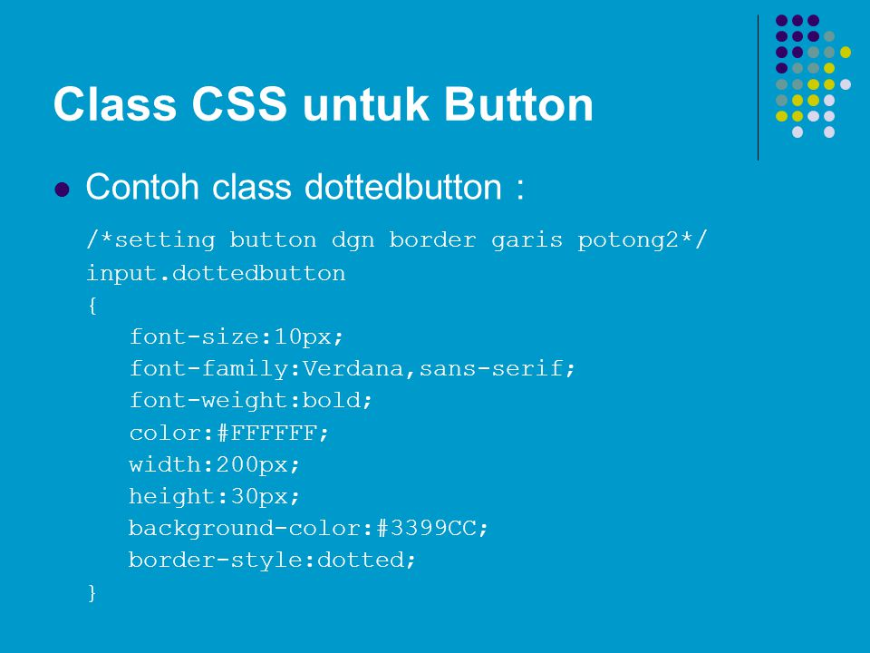 Class CSS untuk Button Contoh class dottedbutton : /*setting button dgn border garis potong2*/ input.dottedbutton { font-size:10px; font-family:Verdana,sans-serif; font-weight:bold; color:#FFFFFF; width:200px; height:30px; background-color:#3399CC; border-style:dotted; }