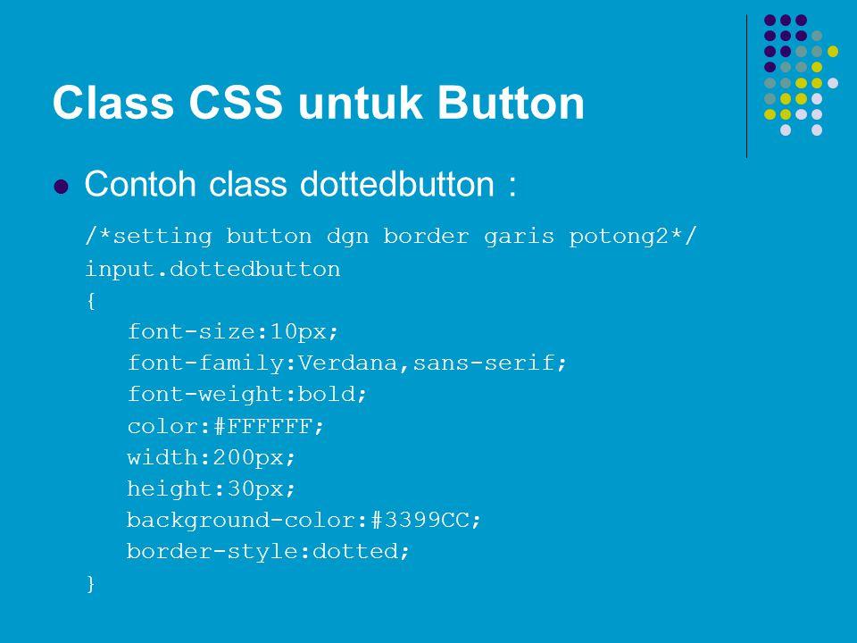 Class CSS untuk Button Contoh class dottedbutton : /*setting button dgn border garis potong2*/ input.dottedbutton { font-size:10px; font-family:Verdan