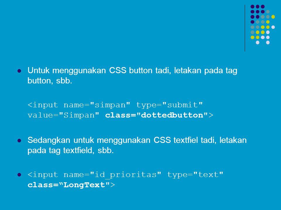 Untuk menggunakan CSS button tadi, letakan pada tag button, sbb. Sedangkan untuk menggunakan CSS textfiel tadi, letakan pada tag textfield, sbb.