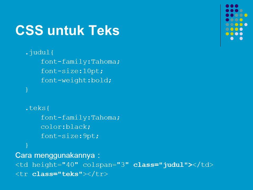 CSS untuk Teks.judul{ font-family:Tahoma; font-size:10pt; font-weight:bold; }.teks{ font-family:Tahoma; color:black; font-size:9pt; } Cara menggunakan