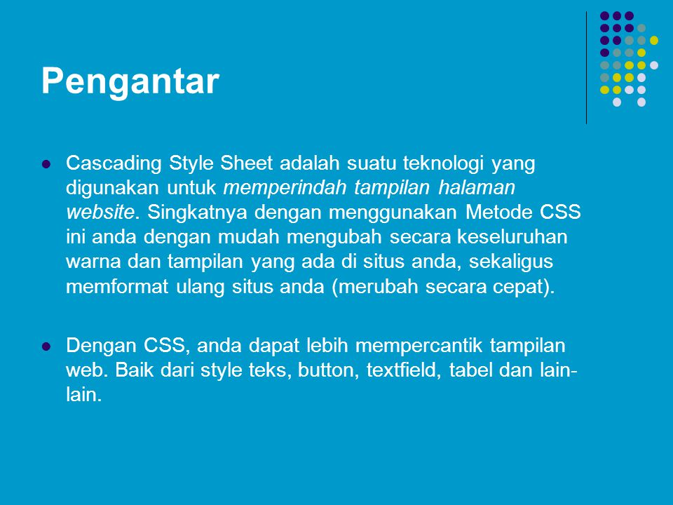 Pengantar Cascading Style Sheet adalah suatu teknologi yang digunakan untuk memperindah tampilan halaman website. Singkatnya dengan menggunakan Metode