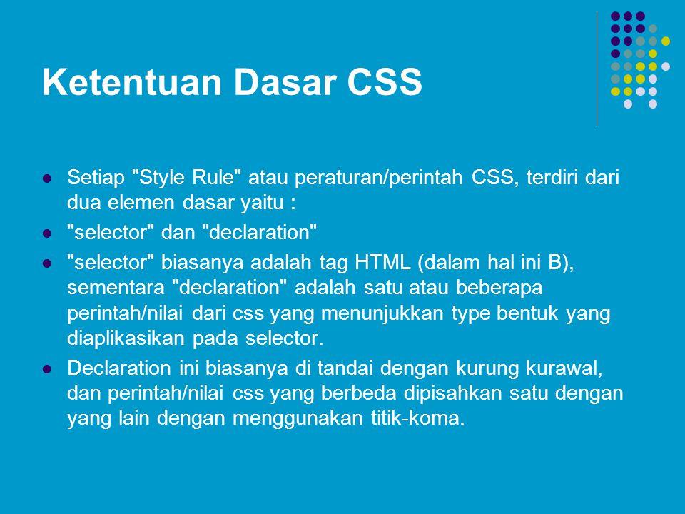 Ketentuan Dasar CSS Setiap Style Rule atau peraturan/perintah CSS, terdiri dari dua elemen dasar yaitu : selector dan declaration selector biasanya adalah tag HTML (dalam hal ini B), sementara declaration adalah satu atau beberapa perintah/nilai dari css yang menunjukkan type bentuk yang diaplikasikan pada selector.