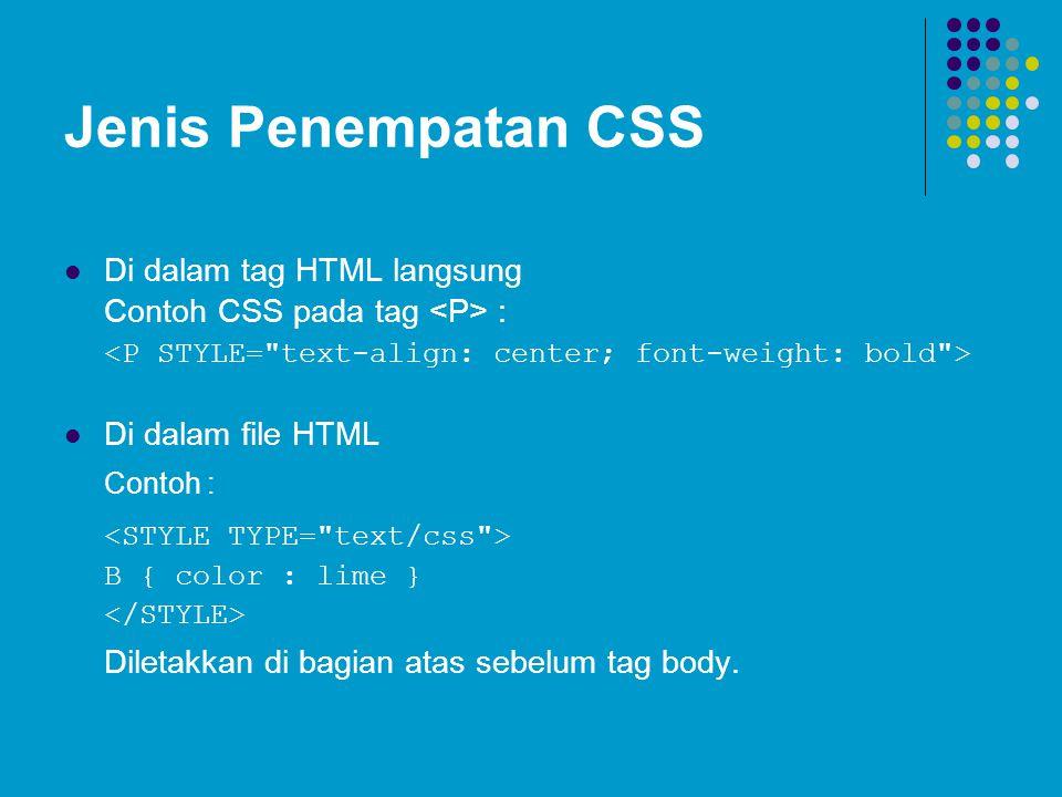 Jenis Penempatan CSS Di dalam tag HTML langsung Contoh CSS pada tag : Di dalam file HTML Contoh : B { color : lime } Diletakkan di bagian atas sebelum tag body.