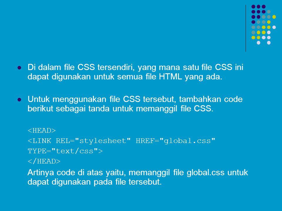 Di dalam file CSS tersendiri, yang mana satu file CSS ini dapat digunakan untuk semua file HTML yang ada. Untuk menggunakan file CSS tersebut, tambahk
