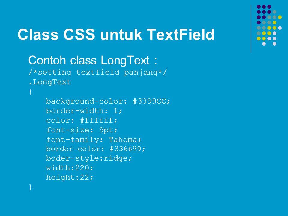 Class CSS untuk TextField Contoh class LongText : /*setting textfield panjang*/.LongText { background-color: #3399CC; border-width: 1; color: #ffffff;