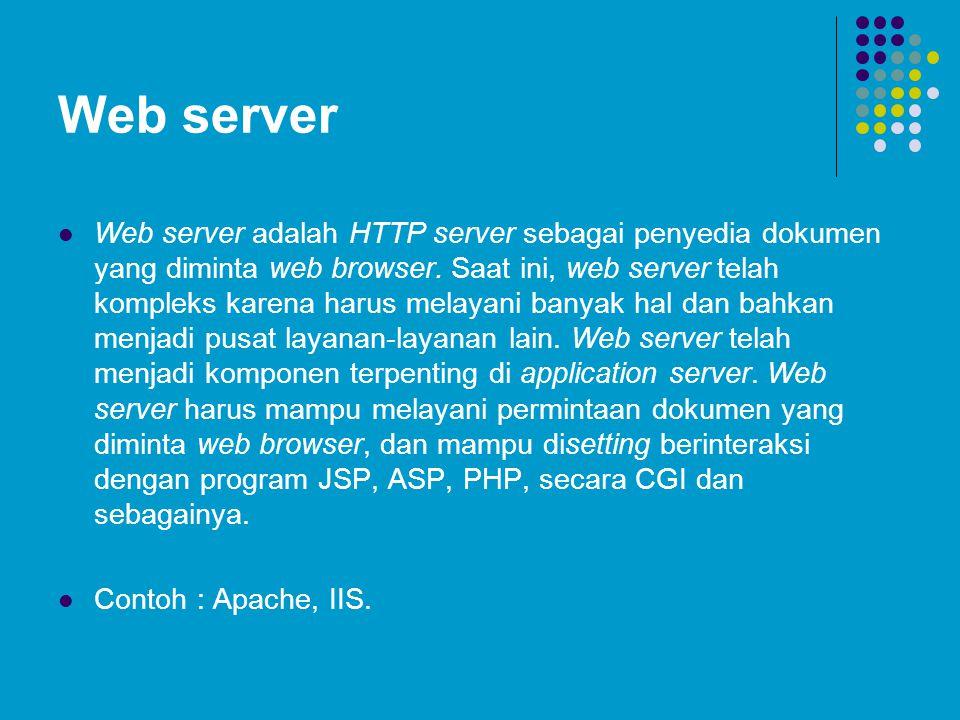 Web server Web server adalah HTTP server sebagai penyedia dokumen yang diminta web browser. Saat ini, web server telah kompleks karena harus melayani