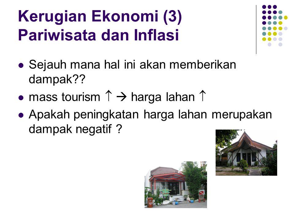 Kerugian Ekonomi (3) Pariwisata dan Inflasi Sejauh mana hal ini akan memberikan dampak?? mass tourism   harga lahan  Apakah peningkatan harga lahan