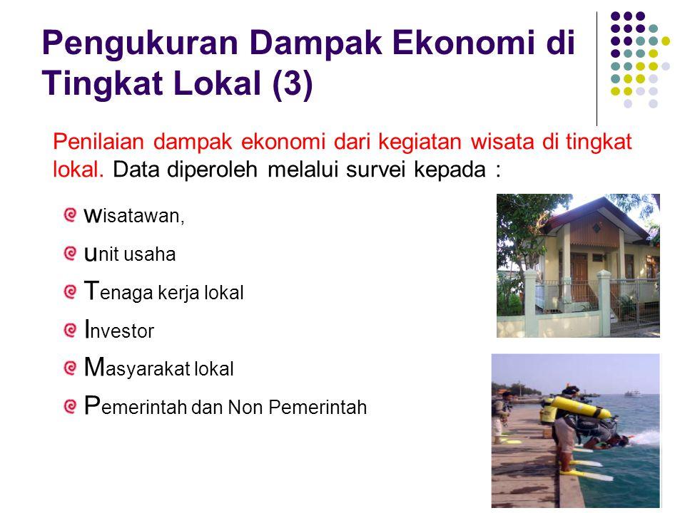 Pengukuran Dampak Ekonomi di Tingkat Lokal (3) Penilaian dampak ekonomi dari kegiatan wisata di tingkat lokal. Data diperoleh melalui survei kepada :