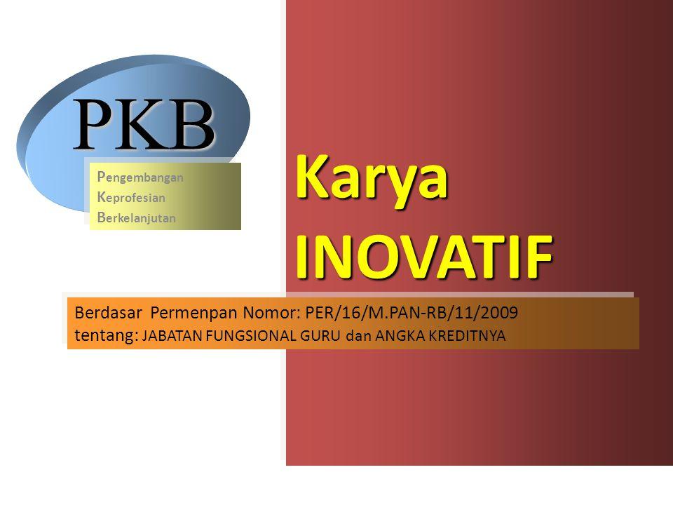 Karya INOVATIF Berdasar Permenpan Nomor: PER/16/M.PAN-RB/11/2009 tentang: JABATAN FUNGSIONAL GURU dan ANGKA KREDITNYA Berdasar Permenpan Nomor: PER/16/M.PAN-RB/11/2009 tentang: JABATAN FUNGSIONAL GURU dan ANGKA KREDITNYA PKB P engembangan K eprofesian B erkelanjutan