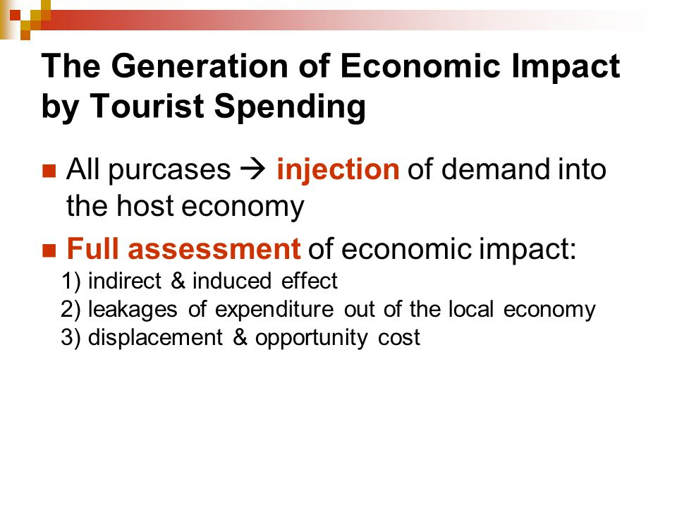 The Generation of Economic Impact by Tourist Spending All purcases  injection of demand into the host economy Full assessment of economic impact: 1)