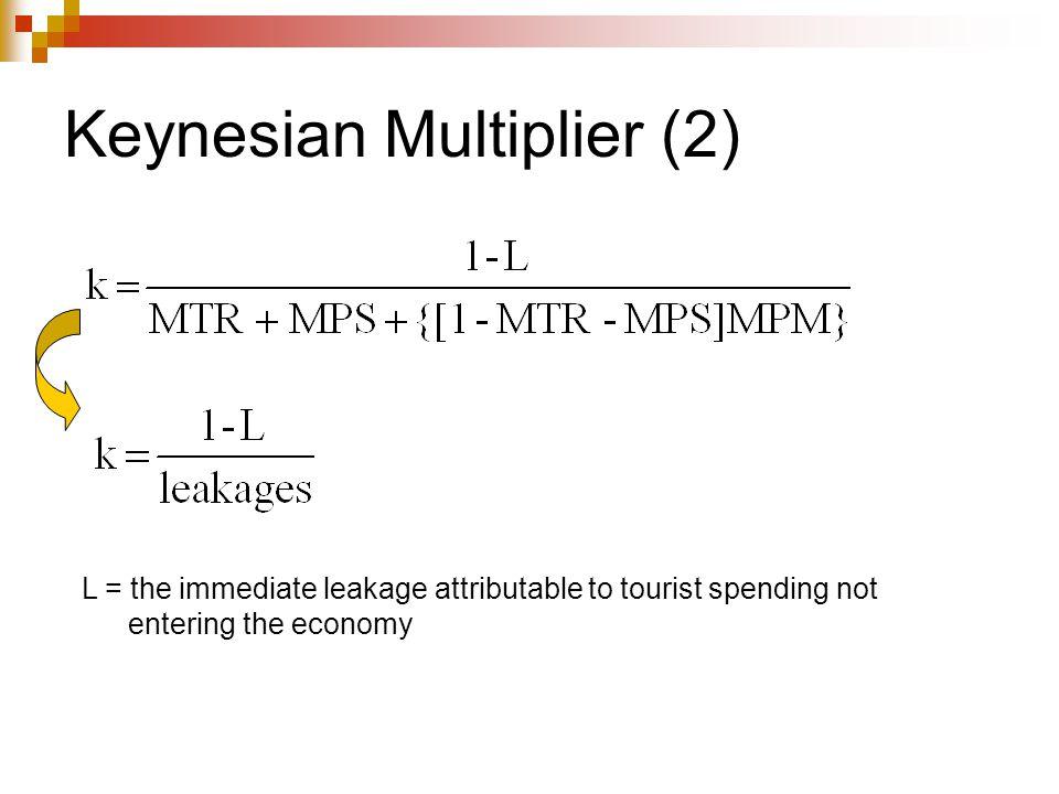 Keynesian Multiplier (2) L = the immediate leakage attributable to tourist spending not entering the economy