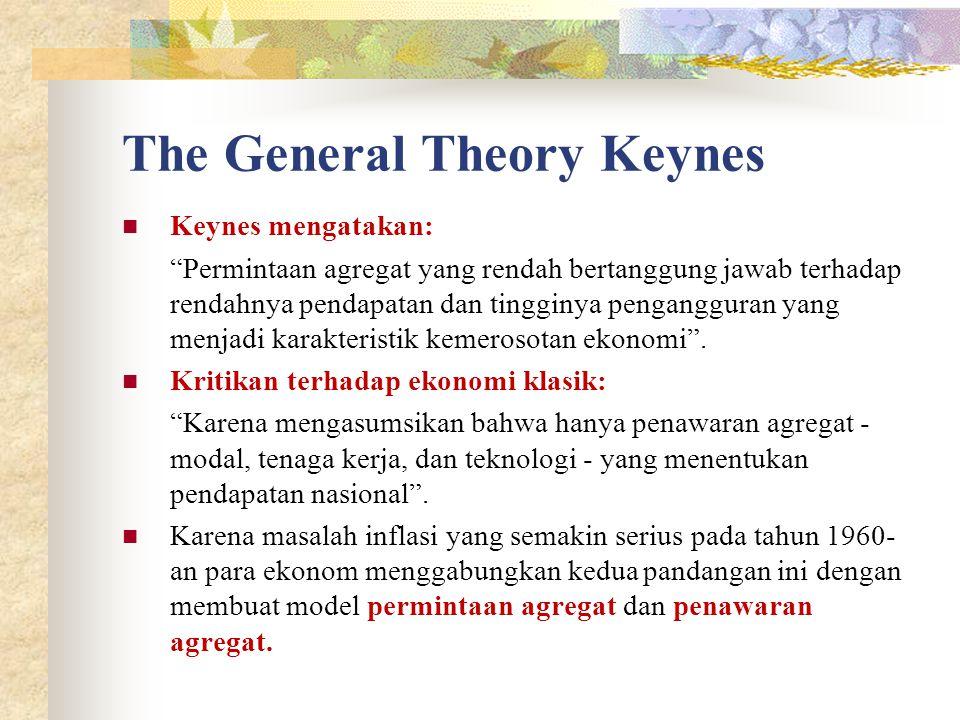 The General Theory Keynes Keynes mengatakan: Permintaan agregat yang rendah bertanggung jawab terhadap rendahnya pendapatan dan tingginya pengangguran yang menjadi karakteristik kemerosotan ekonomi .