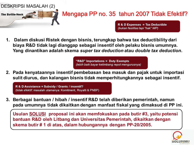 The Bottle-Neck DESKRIPSI MASALAH (2) Mengapa PP no. 35 tahun 2007 Tidak Efektif? 1. Dalam diskusi Ristek dengan bisnis, terungkap bahwa tax deductibi