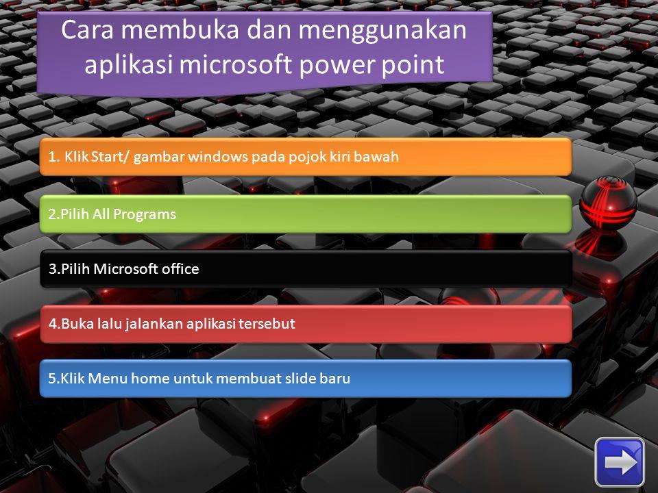 Cara membuka dan menggunakan aplikasi microsoft power point 2.Pilih All Programs 1. Klik Start/ gambar windows pada pojok kiri bawah 3.Pilih Microsoft