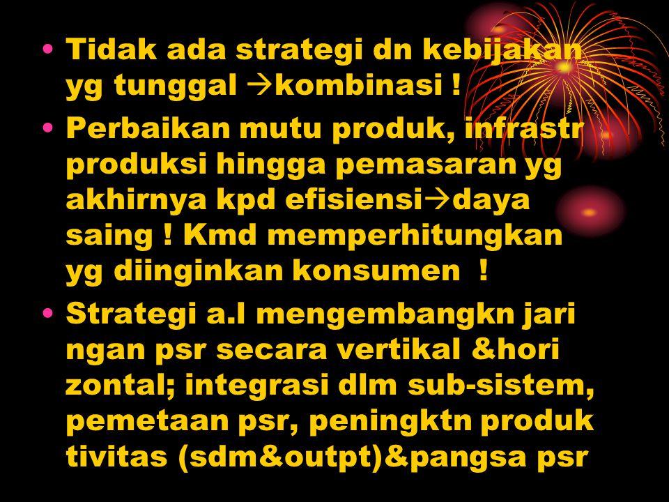 Tidak ada strategi dn kebijakan yg tunggal  kombinasi ! Perbaikan mutu produk, infrastr produksi hingga pemasaran yg akhirnya kpd efisiensi  daya sa