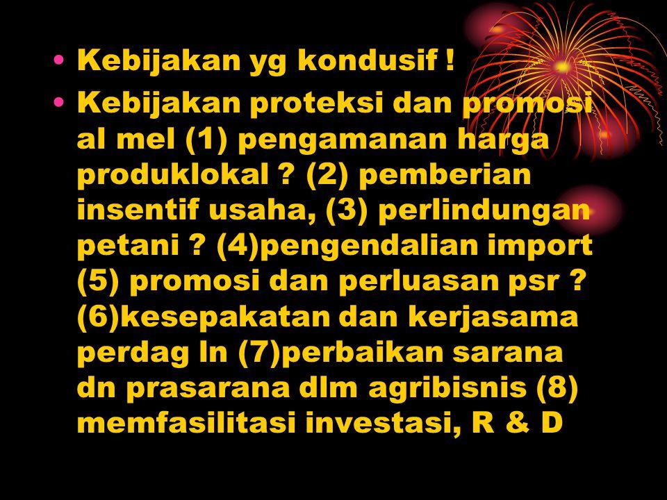 Kebijakan yg kondusif ! Kebijakan proteksi dan promosi al mel (1) pengamanan harga produklokal ? (2) pemberian insentif usaha, (3) perlindungan petani