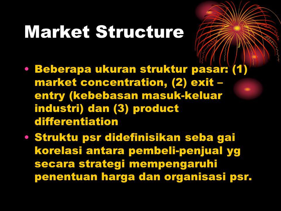 Market Structure Beberapa ukuran struktur pasar: (1) market concentration, (2) exit – entry (kebebasan masuk-keluar industri) dan (3) product differen
