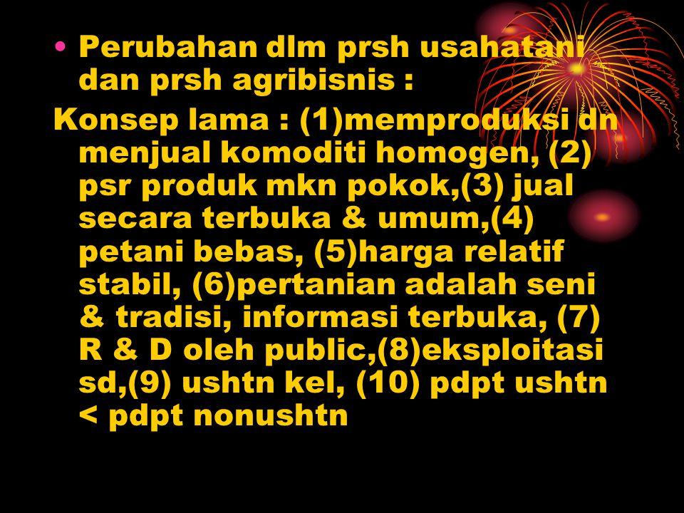 Perubahan dlm prsh usahatani dan prsh agribisnis : Konsep lama : (1)memproduksi dn menjual komoditi homogen, (2) psr produk mkn pokok,(3) jual secara