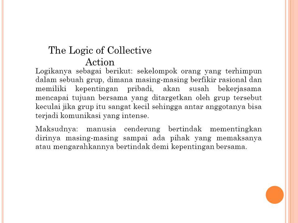 The Logic of Collective Action Logikanya sebagai berikut: sekelompok orang yang terhimpun dalam sebuah grup, dimana masing-masing berfikir rasional dan memiliki kepentingan pribadi, akan susah bekerjasama mencapai tujuan bersama yang ditargetkan oleh grup tersebut keculai jika grup itu sangat kecil sehingga antar anggotanya bisa terjadi komunikasi yang intense.
