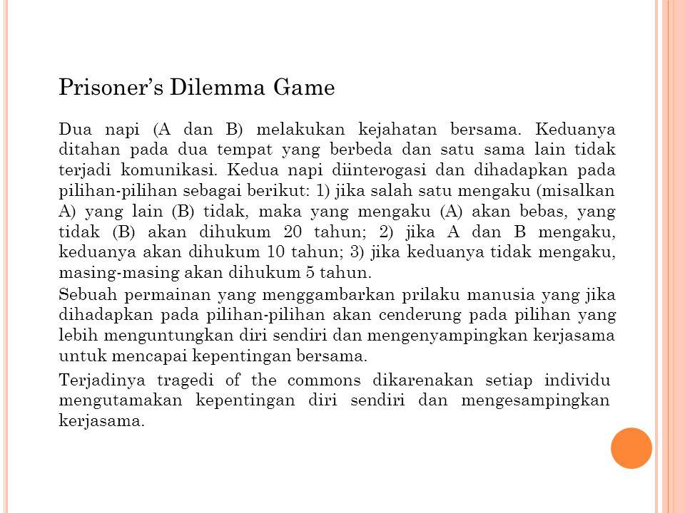 Prisoner's Dilemma Game Sebuah permainan yang menggambarkan prilaku manusia yang jika dihadapkan pada pilihan-pilihan akan cenderung pada pilihan yang lebih menguntungkan diri sendiri dan mengenyampingkan kerjasama untuk mencapai kepentingan bersama.