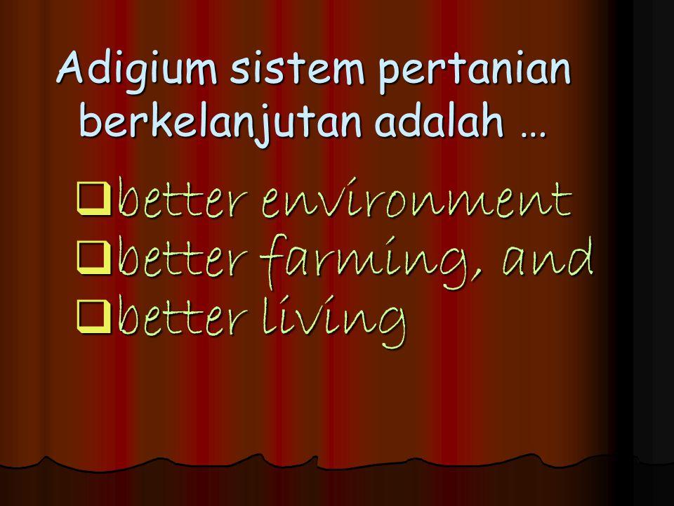 Adigium sistem pertanian berkelanjutan adalah …  better environment  better farming, and  better living