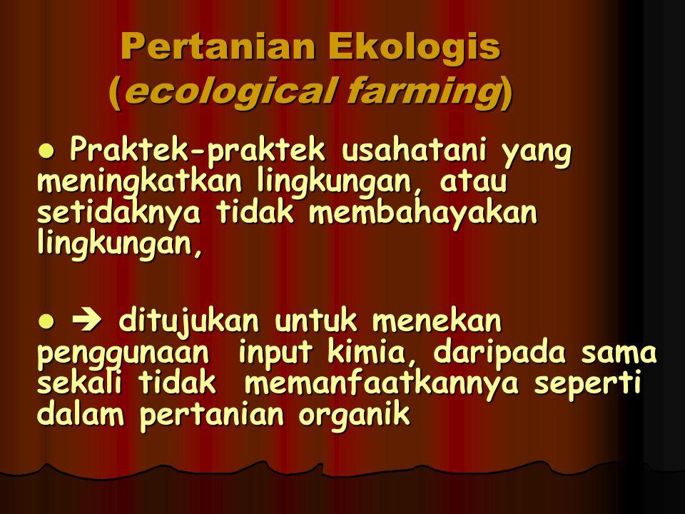 Pertanian Ekologis (ecological farming) Praktek-praktek usahatani yang meningkatkan lingkungan, atau setidaknya tidak membahayakan lingkungan, Praktek-praktek usahatani yang meningkatkan lingkungan, atau setidaknya tidak membahayakan lingkungan,  ditujukan untuk menekan penggunaan input kimia, daripada sama sekali tidak memanfaatkannya seperti dalam pertanian organik  ditujukan untuk menekan penggunaan input kimia, daripada sama sekali tidak memanfaatkannya seperti dalam pertanian organik