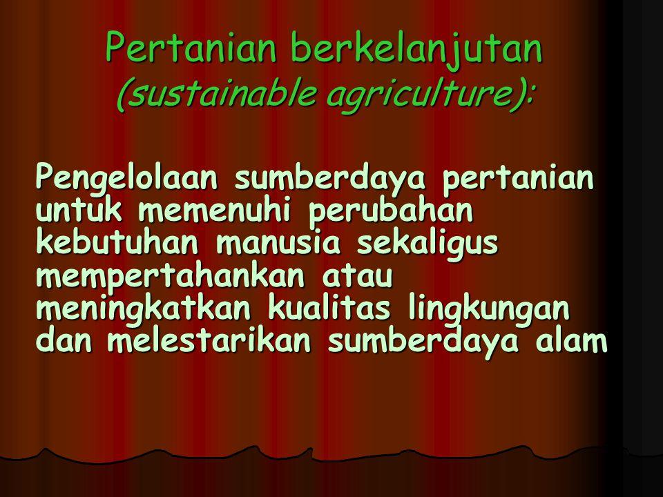 Pertanian berkelanjutan (sustainable agriculture): Pengelolaan sumberdaya pertanian untuk memenuhi perubahan kebutuhan manusia sekaligus mempertahankan atau meningkatkan kualitas lingkungan dan melestarikan sumberdaya alam