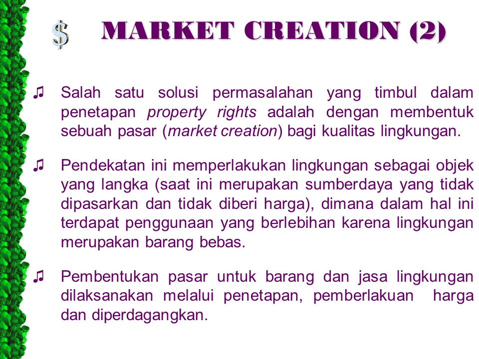 MARKET CREATION (2) ♫Salah satu solusi permasalahan yang timbul dalam penetapan property rights adalah dengan membentuk sebuah pasar (market creation) bagi kualitas lingkungan.