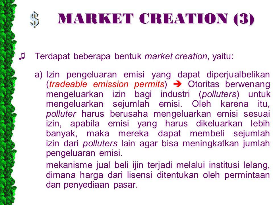 MARKET CREATION (3) ♫Terdapat beberapa bentuk market creation, yaitu: a)Izin pengeluaran emisi yang dapat diperjualbelikan (tradeable emission permits)  Otoritas berwenang mengeluarkan izin bagi industri (polluters) untuk mengeluarkan sejumlah emisi.