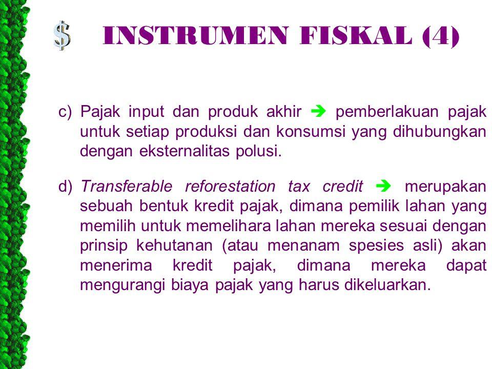INSTRUMEN FISKAL (4) c) Pajak input dan produk akhir  pemberlakuan pajak untuk setiap produksi dan konsumsi yang dihubungkan dengan eksternalitas polusi.