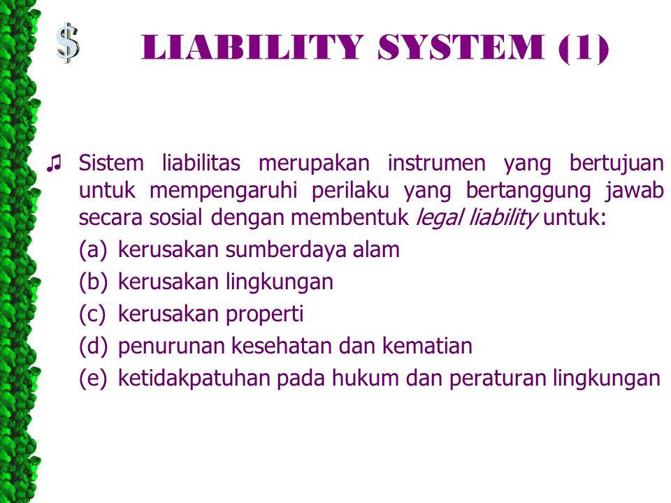 LIABILITY SYSTEM (1) ♫ Sistem liabilitas merupakan instrumen yang bertujuan untuk mempengaruhi perilaku yang bertanggung jawab secara sosial dengan membentuk legal liability untuk: (a)kerusakan sumberdaya alam (b)kerusakan lingkungan (c)kerusakan properti (d)penurunan kesehatan dan kematian (e)ketidakpatuhan pada hukum dan peraturan lingkungan