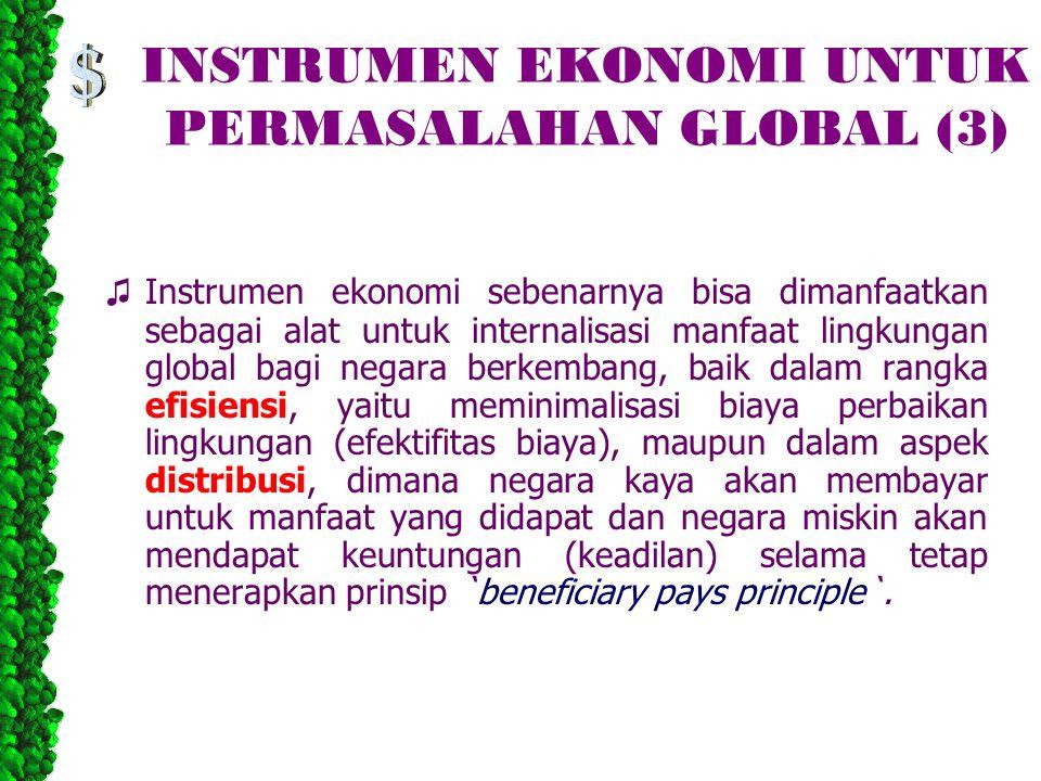 INSTRUMEN EKONOMI UNTUK PERMASALAHAN GLOBAL (3) ♫ Instrumen ekonomi sebenarnya bisa dimanfaatkan sebagai alat untuk internalisasi manfaat lingkungan global bagi negara berkembang, baik dalam rangka efisiensi, yaitu meminimalisasi biaya perbaikan lingkungan (efektifitas biaya), maupun dalam aspek distribusi, dimana negara kaya akan membayar untuk manfaat yang didapat dan negara miskin akan mendapat keuntungan (keadilan) selama tetap menerapkan prinsip `beneficiary pays principle`.
