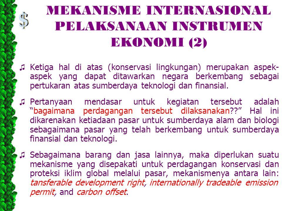 MEKANISME INTERNASIONAL PELAKSANAAN INSTRUMEN EKONOMI (2) ♫ Ketiga hal di atas (konservasi lingkungan) merupakan aspek- aspek yang dapat ditawarkan negara berkembang sebagai pertukaran atas sumberdaya teknologi dan finansial.