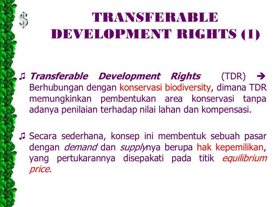 TRANSFERABLE DEVELOPMENT RIGHTS (1) ♫ Transferable Development Rights (TDR)  Berhubungan dengan konservasi biodiversity, dimana TDR memungkinkan pembentukan area konservasi tanpa adanya penilaian terhadap nilai lahan dan kompensasi.