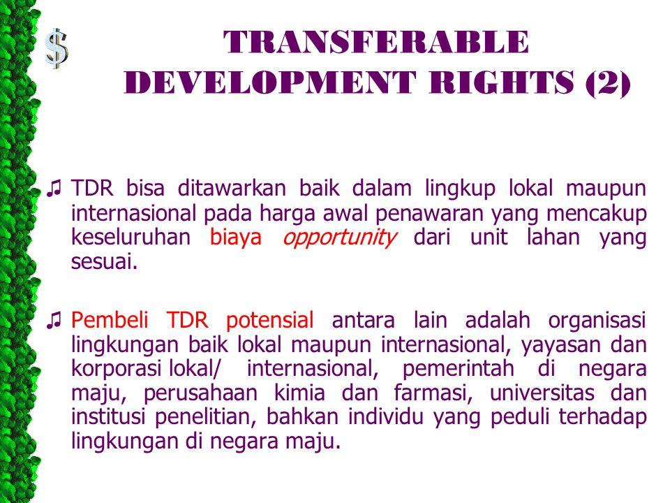 TRANSFERABLE DEVELOPMENT RIGHTS (2) ♫ TDR bisa ditawarkan baik dalam lingkup lokal maupun internasional pada harga awal penawaran yang mencakup keseluruhan biaya opportunity dari unit lahan yang sesuai.